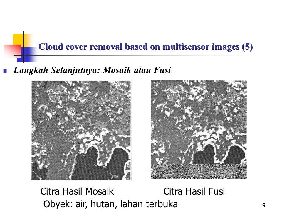 9 Cloud cover removal based on multisensor images (5) Langkah Selanjutnya: Mosaik atau Fusi Citra Hasil Mosaik Citra Hasil Fusi Obyek: air, hutan, lahan terbuka