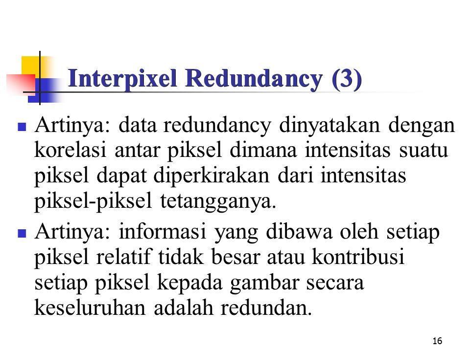 16 Interpixel Redundancy (3) Artinya: data redundancy dinyatakan dengan korelasi antar piksel dimana intensitas suatu piksel dapat diperkirakan dari intensitas piksel-piksel tetangganya.