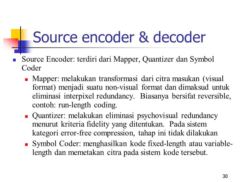 30 Source encoder & decoder Source Encoder: terdiri dari Mapper, Quantizer dan Symbol Coder Mapper: melakukan transformasi dari citra masukan (visual format) menjadi suatu non-visual format dan dimaksud untuk eliminasi interpixel redundancy.