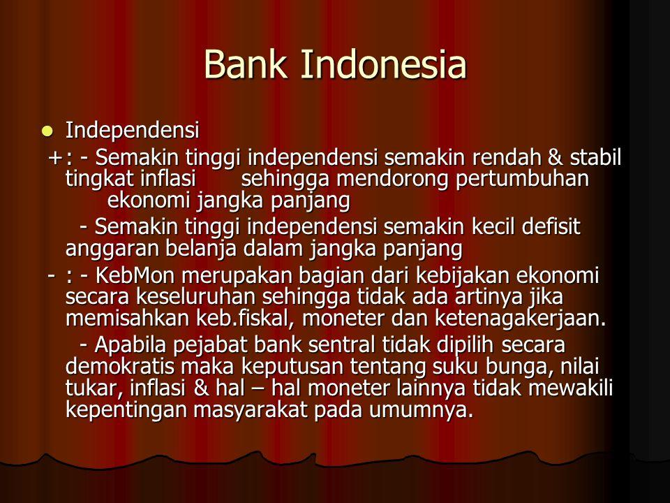 Bank Indonesia Independensi Independensi +: - Semakin tinggi independensi semakin rendah & stabil tingkat inflasi sehingga mendorong pertumbuhan ekono