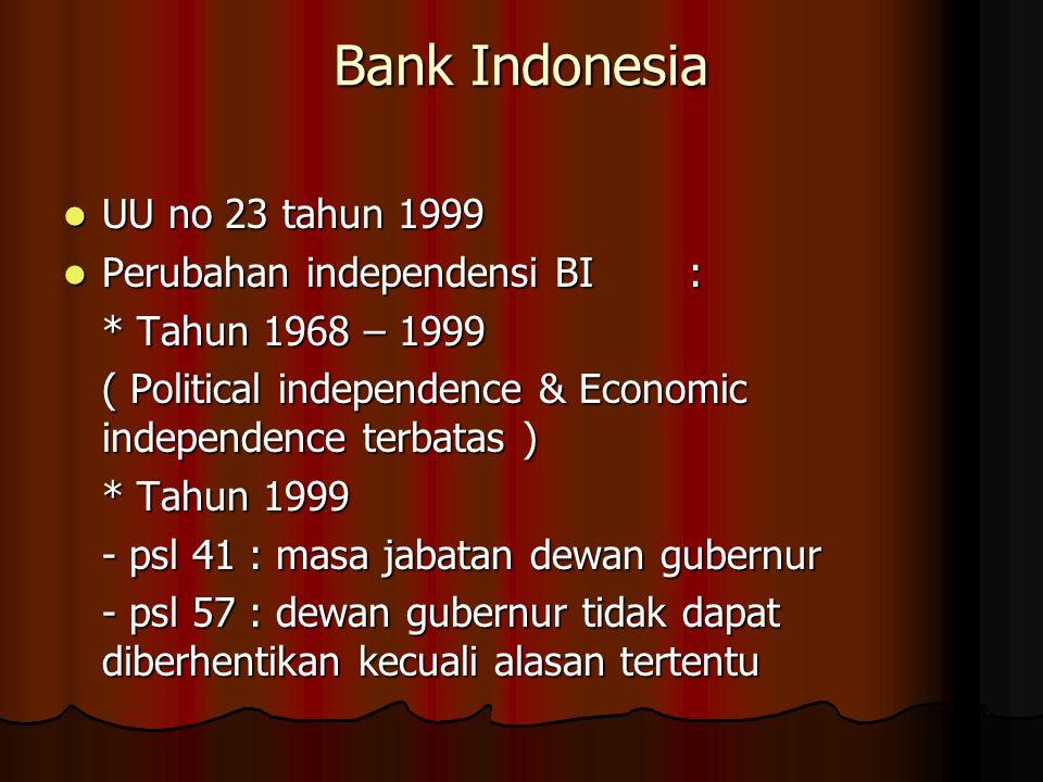 Bank Indonesia UU no 23 tahun 1999 UU no 23 tahun 1999 Perubahan independensi BI: Perubahan independensi BI: * Tahun 1968 – 1999 ( Political independence & Economic independence terbatas ) * Tahun 1999 - psl 41 : masa jabatan dewan gubernur - psl 57 : dewan gubernur tidak dapat diberhentikan kecuali alasan tertentu