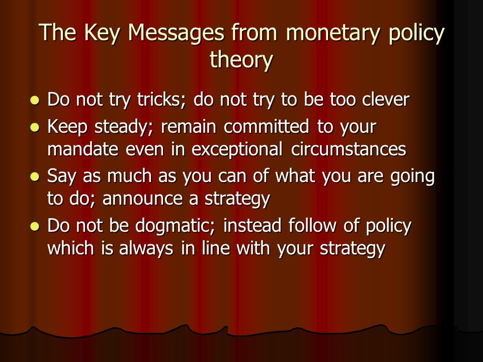 The Key Messages from monetary policy theory Do not try tricks; do not try to be too clever Do not try tricks; do not try to be too clever Keep steady; remain committed to your mandate even in exceptional circumstances Keep steady; remain committed to your mandate even in exceptional circumstances Say as much as you can of what you are going to do; announce a strategy Say as much as you can of what you are going to do; announce a strategy Do not be dogmatic; instead follow of policy which is always in line with your strategy Do not be dogmatic; instead follow of policy which is always in line with your strategy