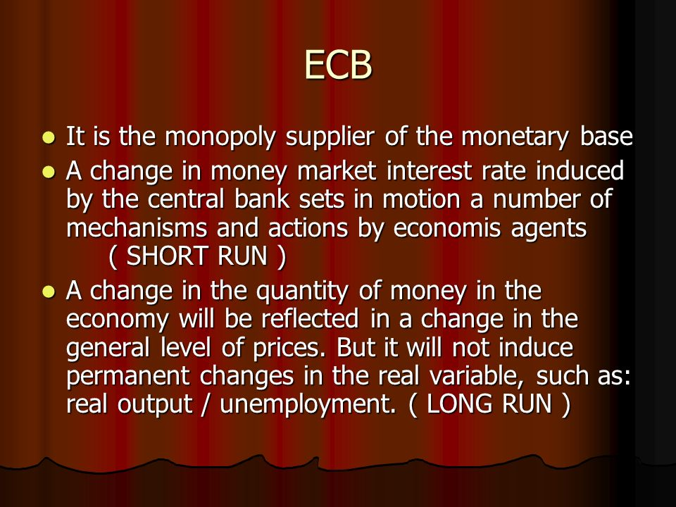 ECB It is the monopoly supplier of the monetary base It is the monopoly supplier of the monetary base A change in money market interest rate induced by the central bank sets in motion a number of mechanisms and actions by economis agents ( SHORT RUN ) A change in money market interest rate induced by the central bank sets in motion a number of mechanisms and actions by economis agents ( SHORT RUN ) A change in the quantity of money in the economy will be reflected in a change in the general level of prices.