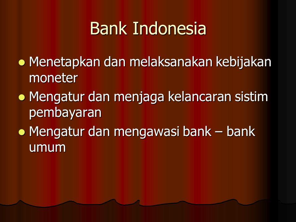 Bank Indonesia Menetapkan dan melaksanakan kebijakan moneter Menetapkan dan melaksanakan kebijakan moneter Mengatur dan menjaga kelancaran sistim pembayaran Mengatur dan menjaga kelancaran sistim pembayaran Mengatur dan mengawasi bank – bank umum Mengatur dan mengawasi bank – bank umum