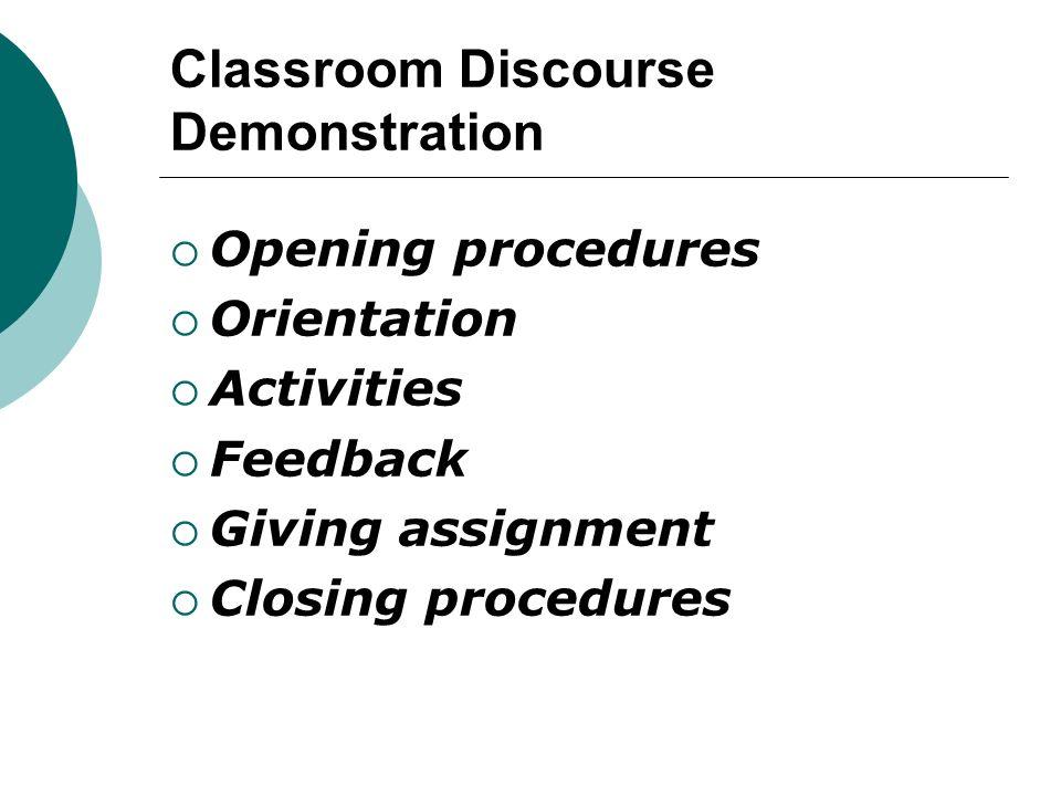 Classroom Discourse Demonstration  Opening procedures  Orientation  Activities  Feedback  Giving assignment  Closing procedures