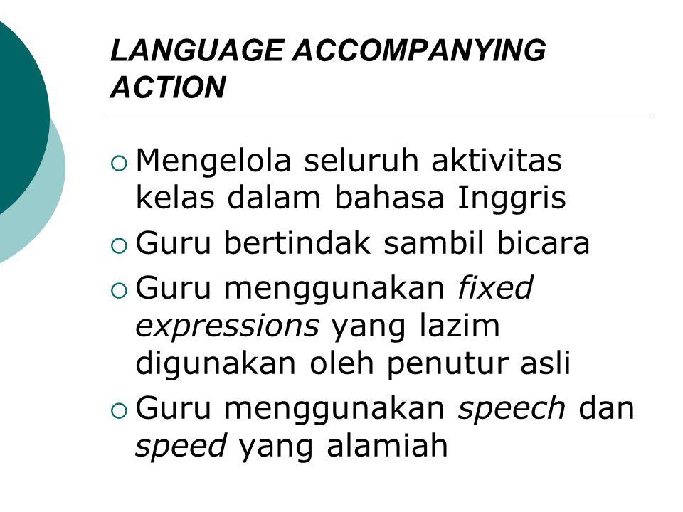LANGUAGE ACCOMPANYING ACTION  Mengelola seluruh aktivitas kelas dalam bahasa Inggris  Guru bertindak sambil bicara  Guru menggunakan fixed expressi