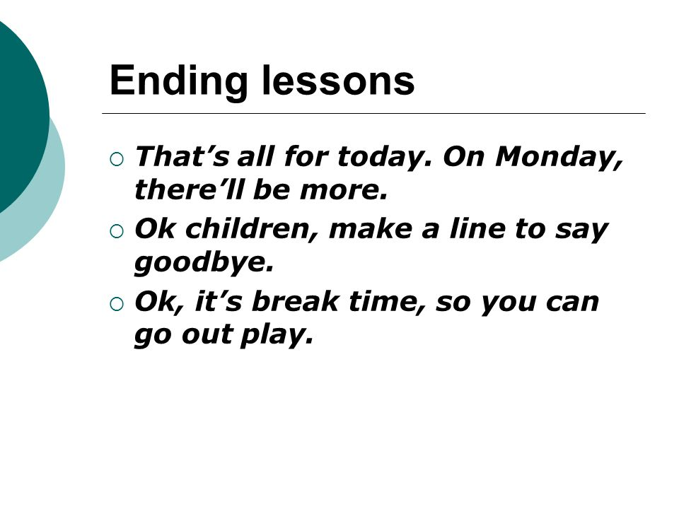 Ending lessons  That's all for today. On Monday, there'll be more.  Ok children, make a line to say goodbye.  Ok, it's break time, so you can go ou
