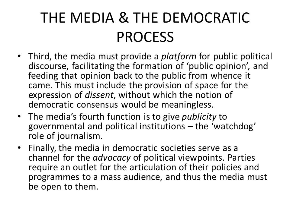 THE MEDIA & THE DEMOCRATIC PROCESS Third, the media must provide a platform for public political discourse, facilitating the formation of 'public opinion', and feeding that opinion back to the public from whence it came.