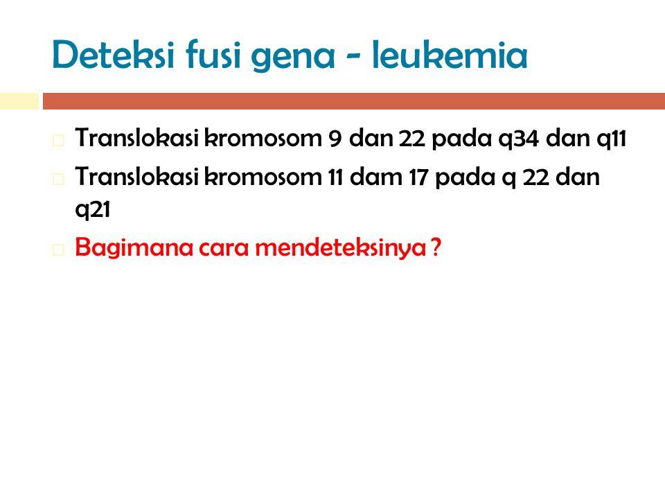 Deteksi fusi gena - leukemia  Translokasi kromosom 9 dan 22 pada q34 dan q11  Translokasi kromosom 11 dam 17 pada q 22 dan q21  Bagimana cara mende