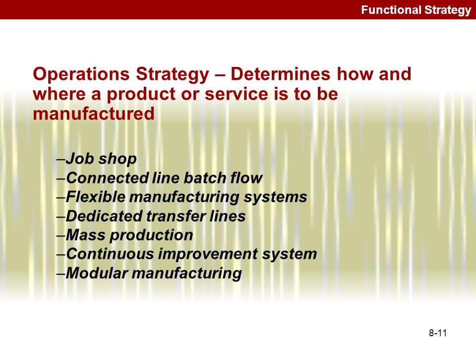 8-11 Functional Strategy Operations Strategy – Determines how and where a product or service is to be manufactured –Job shop –Connected line batch flo