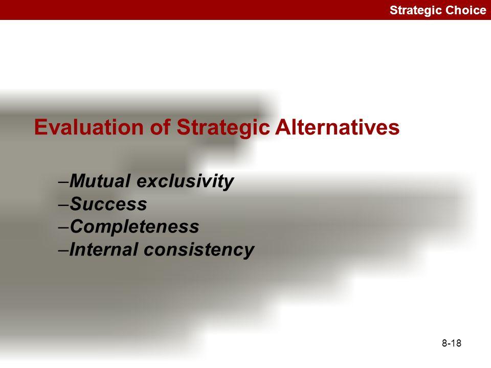 8-18 Strategic Choice Evaluation of Strategic Alternatives –Mutual exclusivity –Success –Completeness –Internal consistency