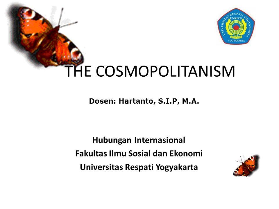 THE COSMOPOLITANISM Hubungan Internasional Fakultas Ilmu Sosial dan Ekonomi Universitas Respati Yogyakarta Dosen: Hartanto, S.I.P, M.A.