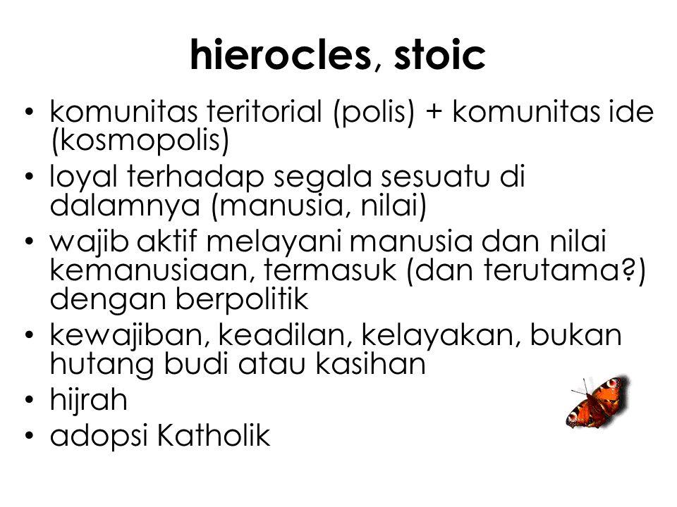 hierocles, stoic komunitas teritorial (polis) + komunitas ide (kosmopolis) loyal terhadap segala sesuatu di dalamnya (manusia, nilai) wajib aktif melayani manusia dan nilai kemanusiaan, termasuk (dan terutama ) dengan berpolitik kewajiban, keadilan, kelayakan, bukan hutang budi atau kasihan hijrah adopsi Katholik