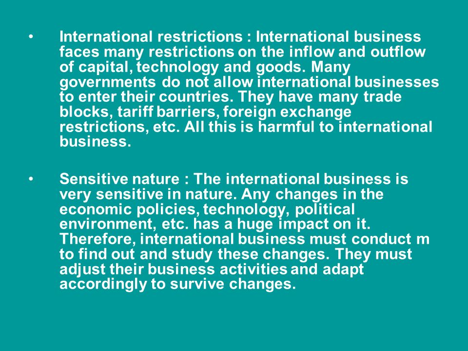 International restrictions : International business faces many restrictions on the inflow and outflow of capital, technology and goods.