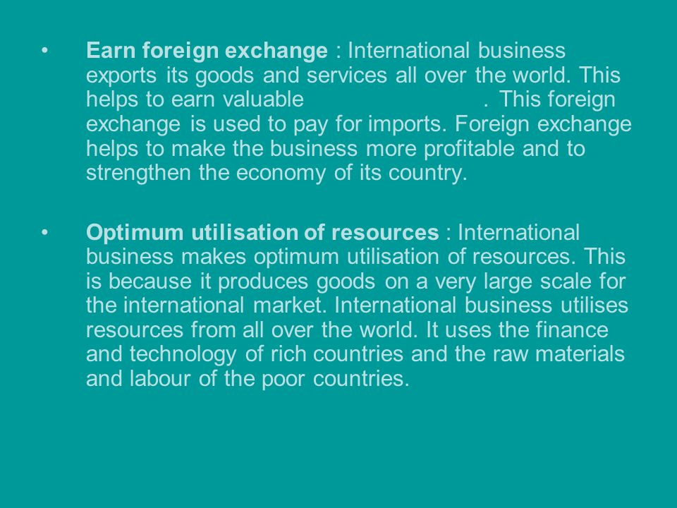 Earn foreign exchange : International business exports its goods and services all over the world. This helps to earn valuable foreign exchange. This f