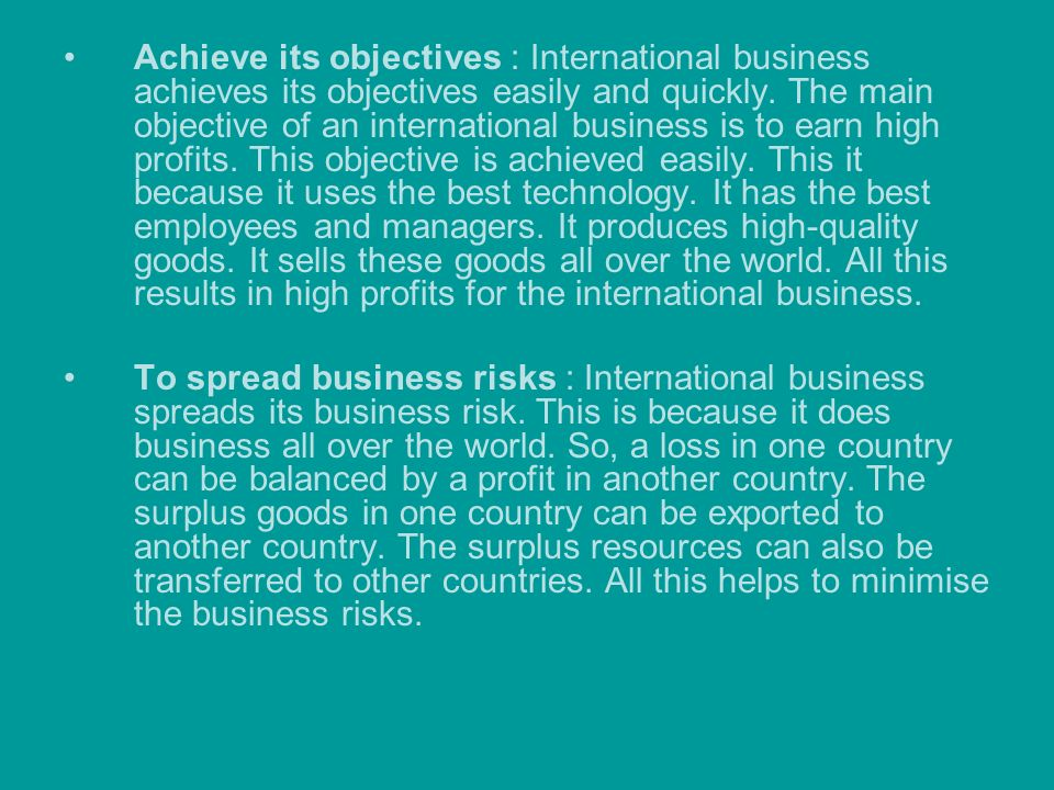 Achieve its objectives : International business achieves its objectives easily and quickly. The main objective of an international business is to earn