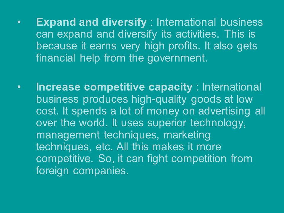 Expand and diversify : International business can expand and diversify its activities. This is because it earns very high profits. It also gets financ