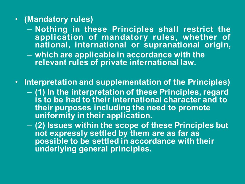 (Mandatory rules) –Nothing in these Principles shall restrict the application of mandatory rules, whether of national, international or supranational
