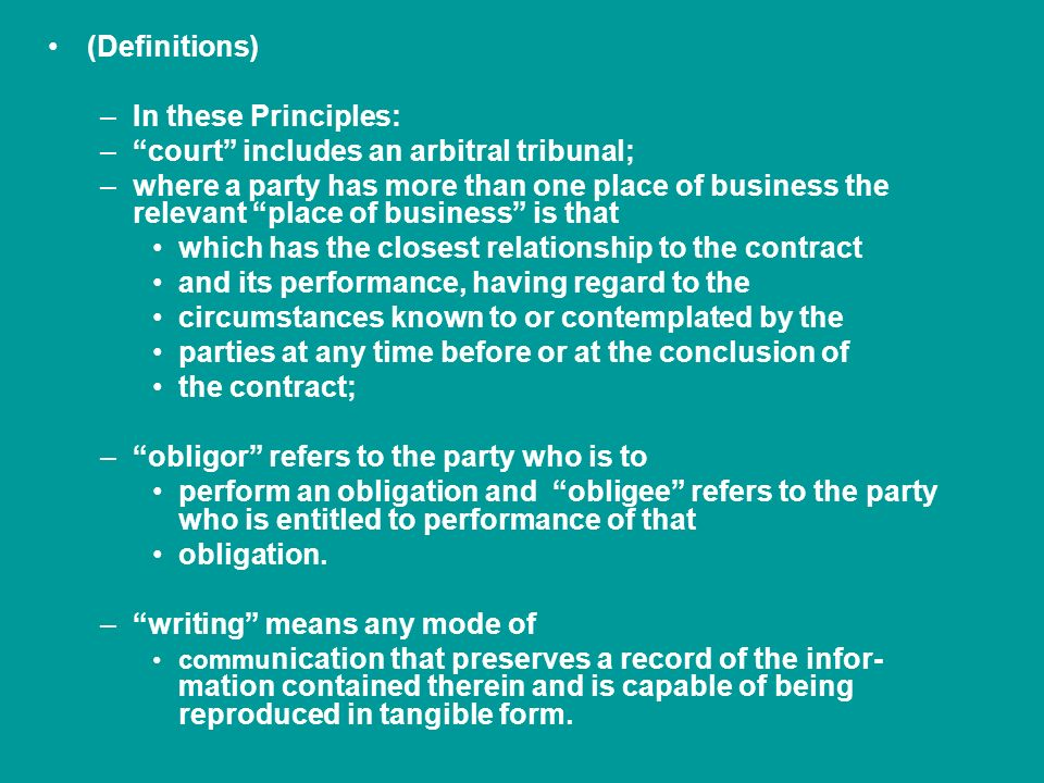 (Definitions) –In these Principles: – court includes an arbitral tribunal; –where a party has more than one place of business the relevant place of business is that which has the closest relationship to the contract and its performance, having regard to the circumstances known to or contemplated by the parties at any time before or at the conclusion of the contract; – obligor refers to the party who is to perform an obligation and obligee refers to the party who is entitled to performance of that obligation.