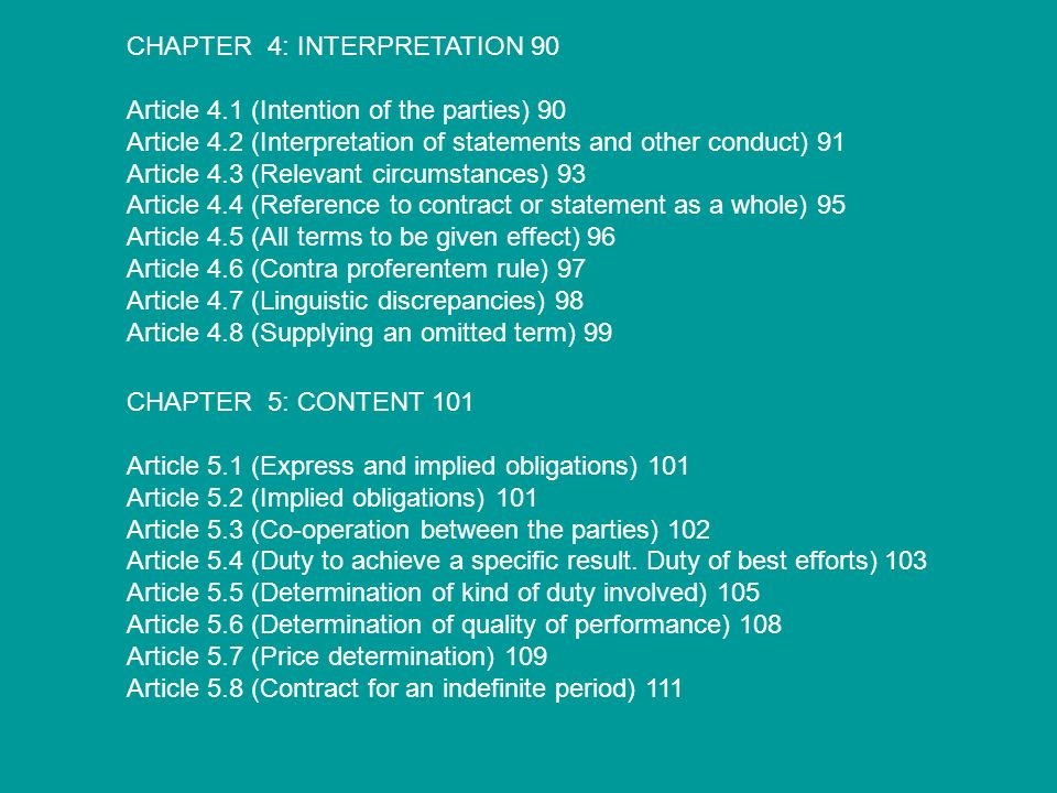 CHAPTER 4: INTERPRETATION 90 Article 4.1 (Intention of the parties) 90 Article 4.2 (Interpretation of statements and other conduct) 91 Article 4.3 (Relevant circumstances) 93 Article 4.4 (Reference to contract or statement as a whole) 95 Article 4.5 (All terms to be given effect) 96 Article 4.6 (Contra proferentem rule) 97 Article 4.7 (Linguistic discrepancies) 98 Article 4.8 (Supplying an omitted term) 99 CHAPTER 5: CONTENT 101 Article 5.1 (Express and implied obligations) 101 Article 5.2 (Implied obligations) 101 Article 5.3 (Co-operation between the parties) 102 Article 5.4 (Duty to achieve a specific result.