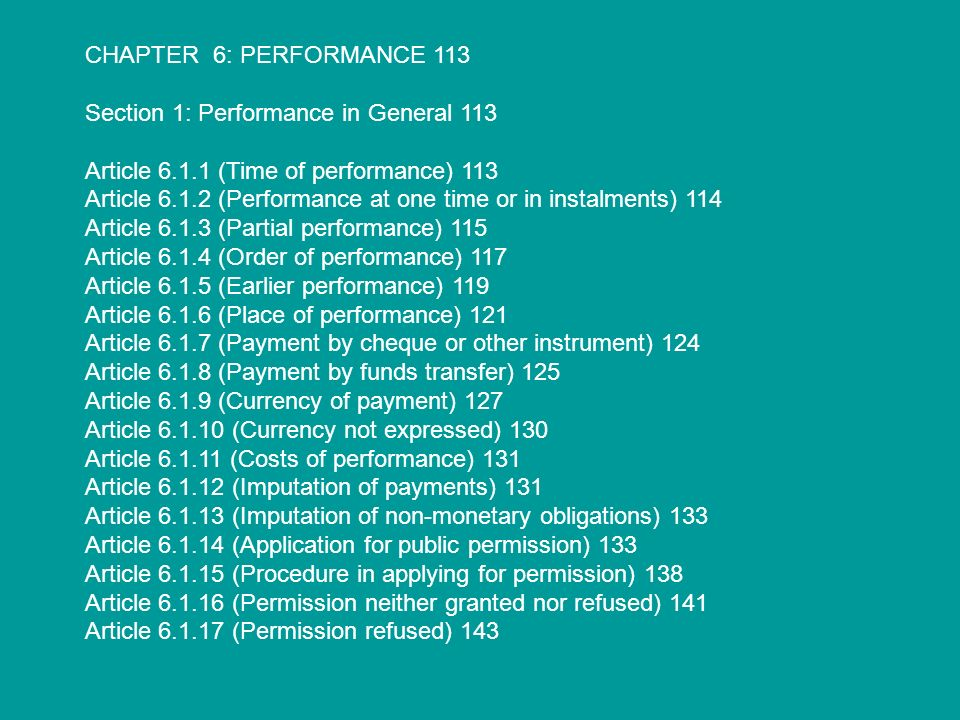 CHAPTER 6: PERFORMANCE 113 Section 1: Performance in General 113 Article 6.1.1 (Time of performance) 113 Article 6.1.2 (Performance at one time or in instalments) 114 Article 6.1.3 (Partial performance) 115 Article 6.1.4 (Order of performance) 117 Article 6.1.5 (Earlier performance) 119 Article 6.1.6 (Place of performance) 121 Article 6.1.7 (Payment by cheque or other instrument) 124 Article 6.1.8 (Payment by funds transfer) 125 Article 6.1.9 (Currency of payment) 127 Article 6.1.10 (Currency not expressed) 130 Article 6.1.11 (Costs of performance) 131 Article 6.1.12 (Imputation of payments) 131 Article 6.1.13 (Imputation of non-monetary obligations) 133 Article 6.1.14 (Application for public permission) 133 Article 6.1.15 (Procedure in applying for permission) 138 Article 6.1.16 (Permission neither granted nor refused) 141 Article 6.1.17 (Permission refused) 143