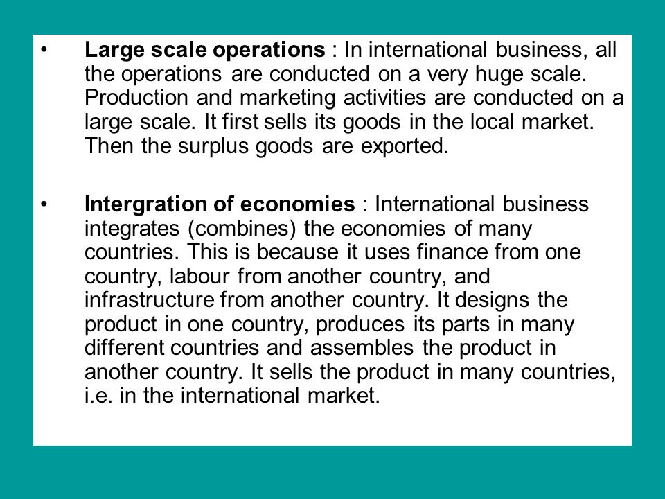 Large scale operations : In international business, all the operations are conducted on a very huge scale.