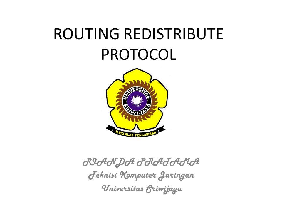 ROUTING REDISTRIBUTE PROTOCOL RIANDA PRATAMA Teknisi Komputer Jaringan Universitas Sriwijaya