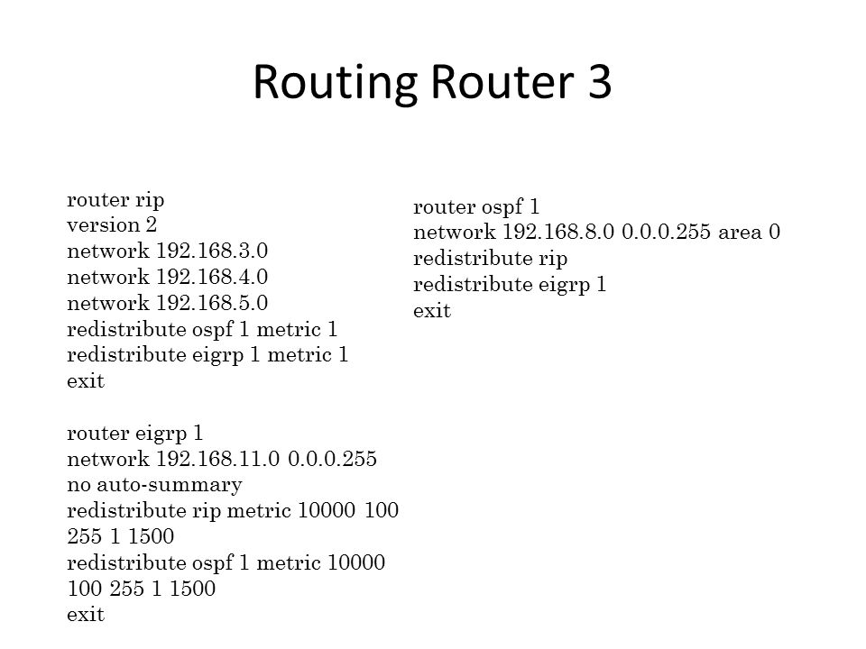 Routing Router 3 router rip version 2 network 192.168.3.0 network 192.168.4.0 network 192.168.5.0 redistribute ospf 1 metric 1 redistribute eigrp 1 metric 1 exit router eigrp 1 network 192.168.11.0 0.0.0.255 no auto-summary redistribute rip metric 10000 100 255 1 1500 redistribute ospf 1 metric 10000 100 255 1 1500 exit router ospf 1 network 192.168.8.0 0.0.0.255 area 0 redistribute rip redistribute eigrp 1 exit