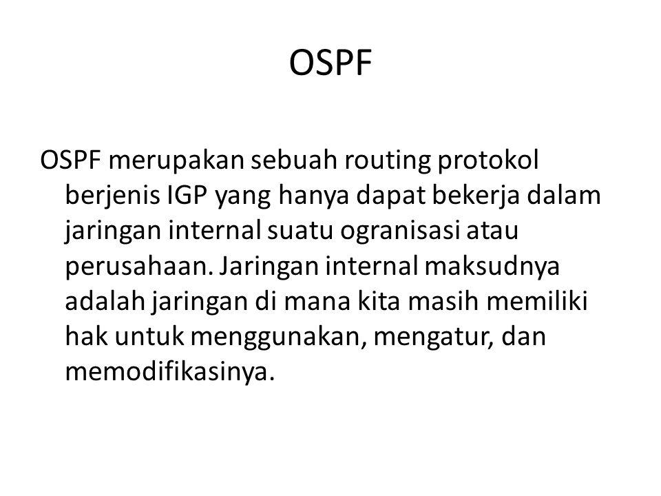 OSPF OSPF merupakan sebuah routing protokol berjenis IGP yang hanya dapat bekerja dalam jaringan internal suatu ogranisasi atau perusahaan.