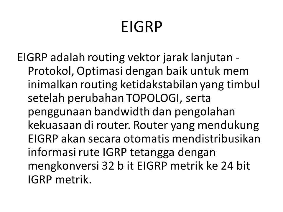 EIGRP EIGRP adalah routing vektor jarak lanjutan - Protokol, Optimasi dengan baik untuk mem inimalkan routing ketidakstabilan yang timbul setelah perubahan TOPOLOGI, serta penggunaan bandwidth dan pengolahan kekuasaan di router.