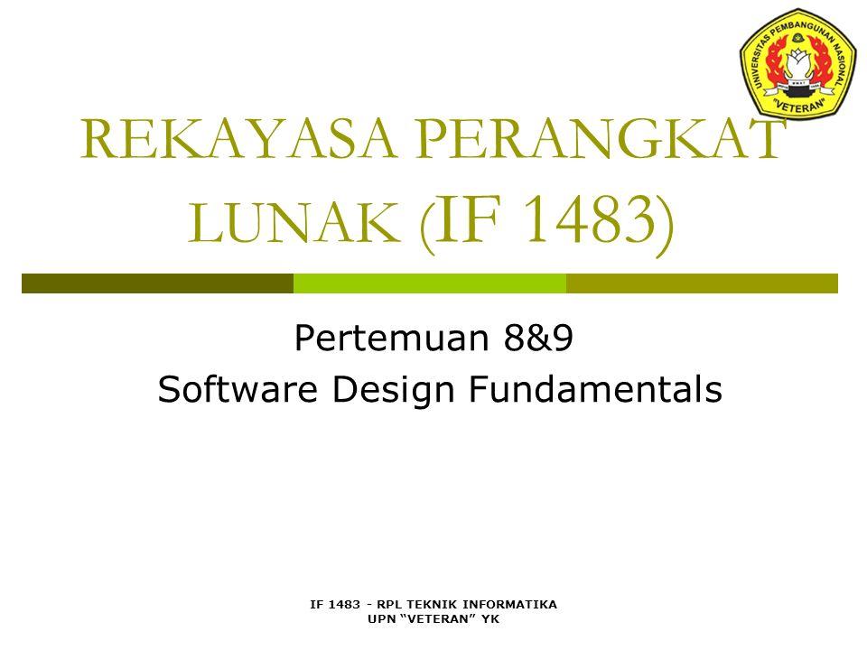 IF 1483 - RPL TEKNIK INFORMATIKA UPN VETERAN YK REKAYASA PERANGKAT LUNAK ( IF 1483) Pertemuan 8&9 Software Design Fundamentals