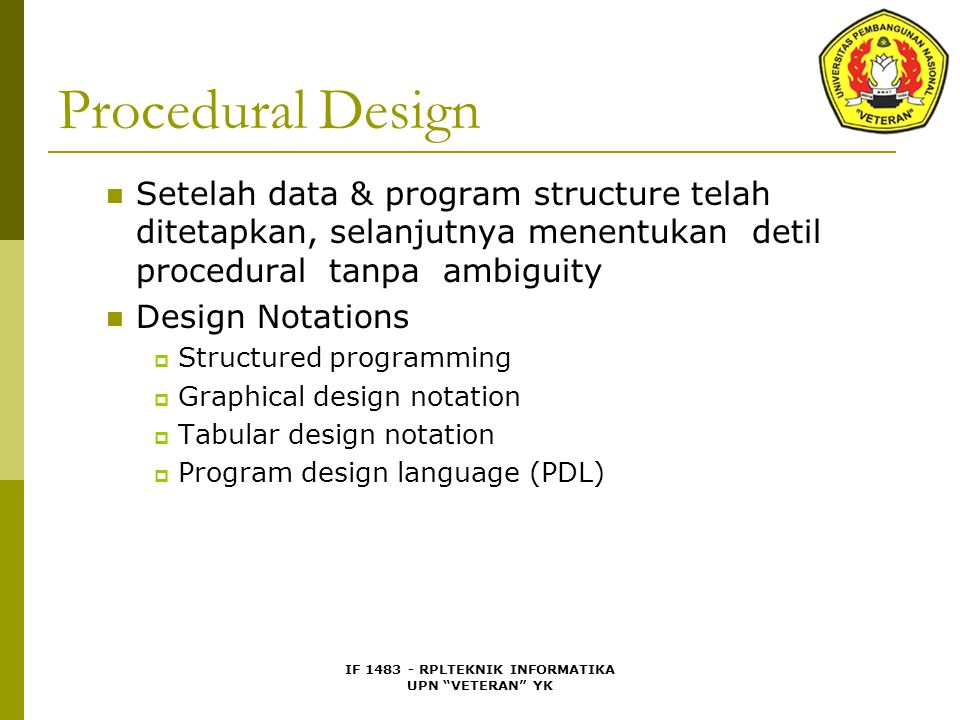IF 1483 - RPLTEKNIK INFORMATIKA UPN VETERAN YK Procedural Design Setelah data & program structure telah ditetapkan, selanjutnya menentukan detil procedural tanpa ambiguity Design Notations  Structured programming  Graphical design notation  Tabular design notation  Program design language (PDL)