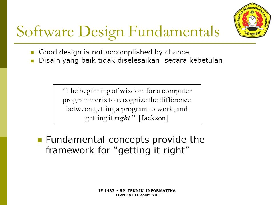 IF 1483 - RPLTEKNIK INFORMATIKA UPN VETERAN YK Software Design Fundamentals Good design is not accomplished by chance Disain yang baik tidak diselesaikan secara kebetulan Fundamental concepts provide the framework for getting it right The beginning of wisdom for a computer programmer is to recognize the difference between getting a program to work, and getting it right. [Jackson]