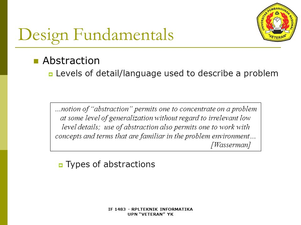 IF 1483 - RPLTEKNIK INFORMATIKA UPN VETERAN YK Design Fundamentals Abstraction  Levels of detail/language used to describe a problem …notion of abstraction permits one to concentrate on a problem at some level of generalization without regard to irrelevant low level details; use of abstraction also permits one to work with concepts and terms that are familiar in the problem environment… [Wasserman]  Types of abstractions