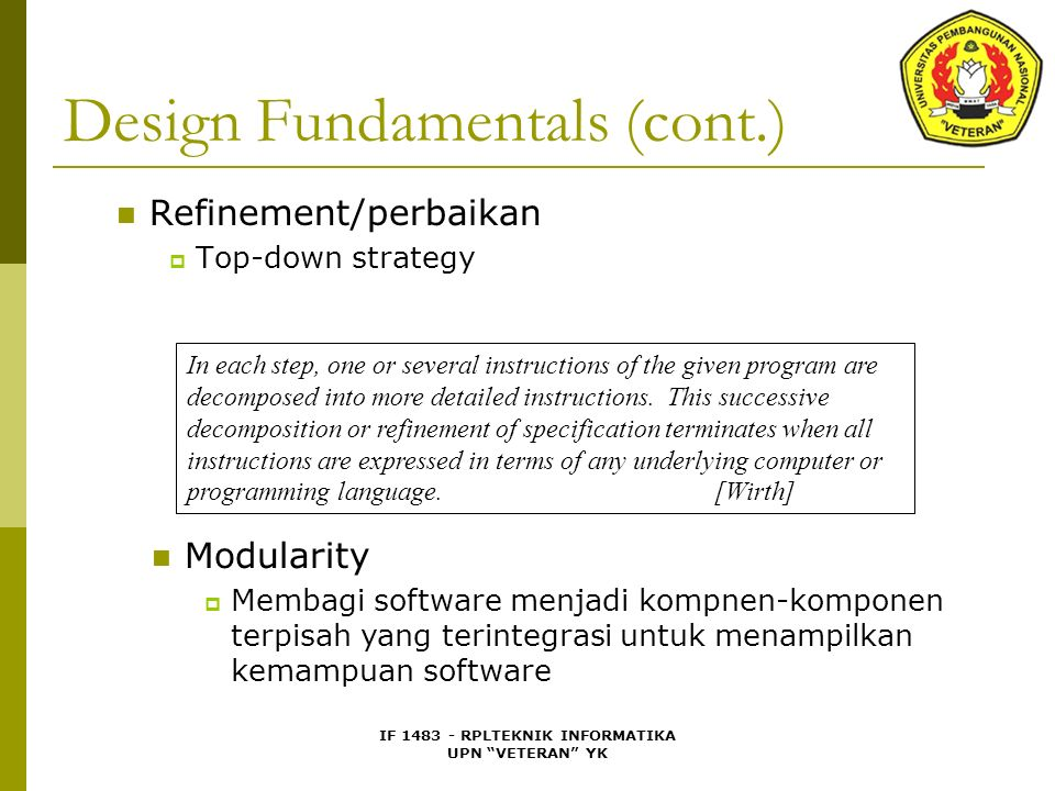 IF 1483 - RPLTEKNIK INFORMATIKA UPN VETERAN YK Design Fundamentals (cont.) Refinement/perbaikan  Top-down strategy In each step, one or several instructions of the given program are decomposed into more detailed instructions.