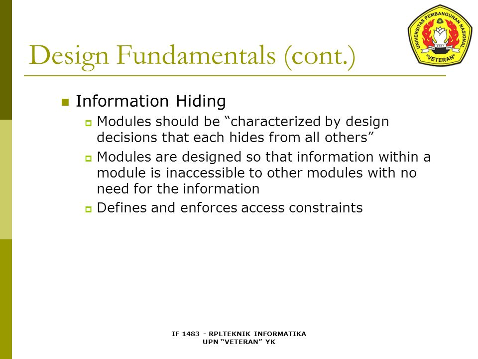 "IF 1483 - RPLTEKNIK INFORMATIKA UPN ""VETERAN"" YK Design Fundamentals (cont.) Information Hiding  Modules should be ""characterized by design decisions"