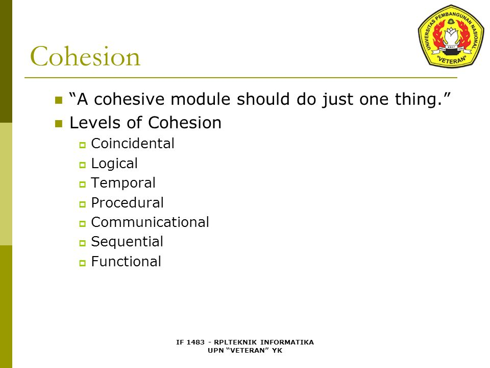 "IF 1483 - RPLTEKNIK INFORMATIKA UPN ""VETERAN"" YK Cohesion ""A cohesive module should do just one thing."" Levels of Cohesion  Coincidental  Logical "