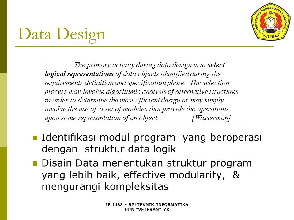 IF 1483 - RPLTEKNIK INFORMATIKA UPN VETERAN YK Design Fundamentals (cont.) Information Hiding  Modules should be characterized by design decisions that each hides from all others  Modules are designed so that information within a module is inaccessible to other modules with no need for the information  Defines and enforces access constraints
