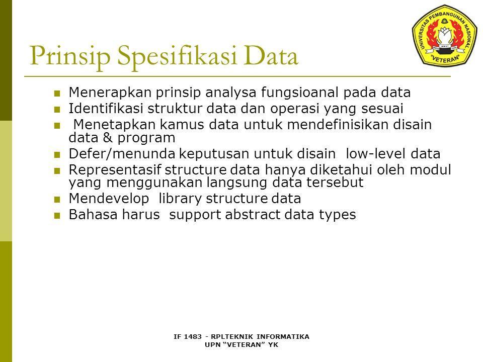 IF 1483 - RPLTEKNIK INFORMATIKA UPN VETERAN YK Prinsip Spesifikasi Data Menerapkan prinsip analysa fungsioanal pada data Identifikasi struktur data dan operasi yang sesuai Menetapkan kamus data untuk mendefinisikan disain data & program Defer/menunda keputusan untuk disain low-level data Representasif structure data hanya diketahui oleh modul yang menggunakan langsung data tersebut Mendevelop library structure data Bahasa harus support abstract data types