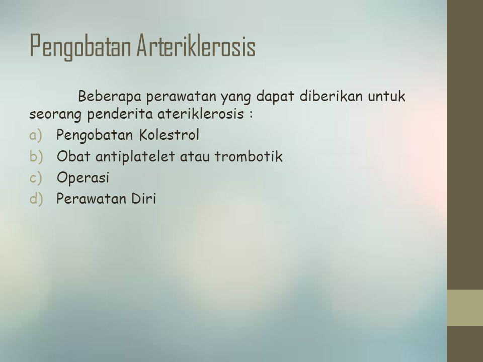 Pengobatan Arteriklerosis Beberapa perawatan yang dapat diberikan untuk seorang penderita ateriklerosis : a)Pengobatan Kolestrol b)Obat antiplatelet atau trombotik c)Operasi d)Perawatan Diri