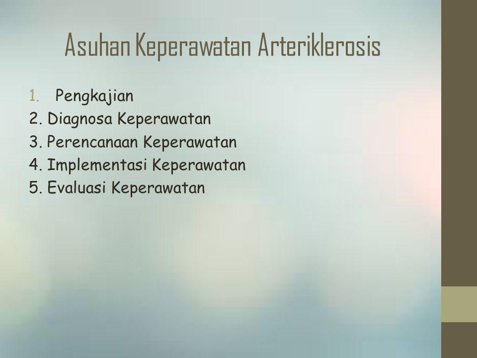 Asuhan Keperawatan Arteriklerosis 1.Pengkajian 2. Diagnosa Keperawatan 3. Perencanaan Keperawatan 4. Implementasi Keperawatan 5. Evaluasi Keperawatan
