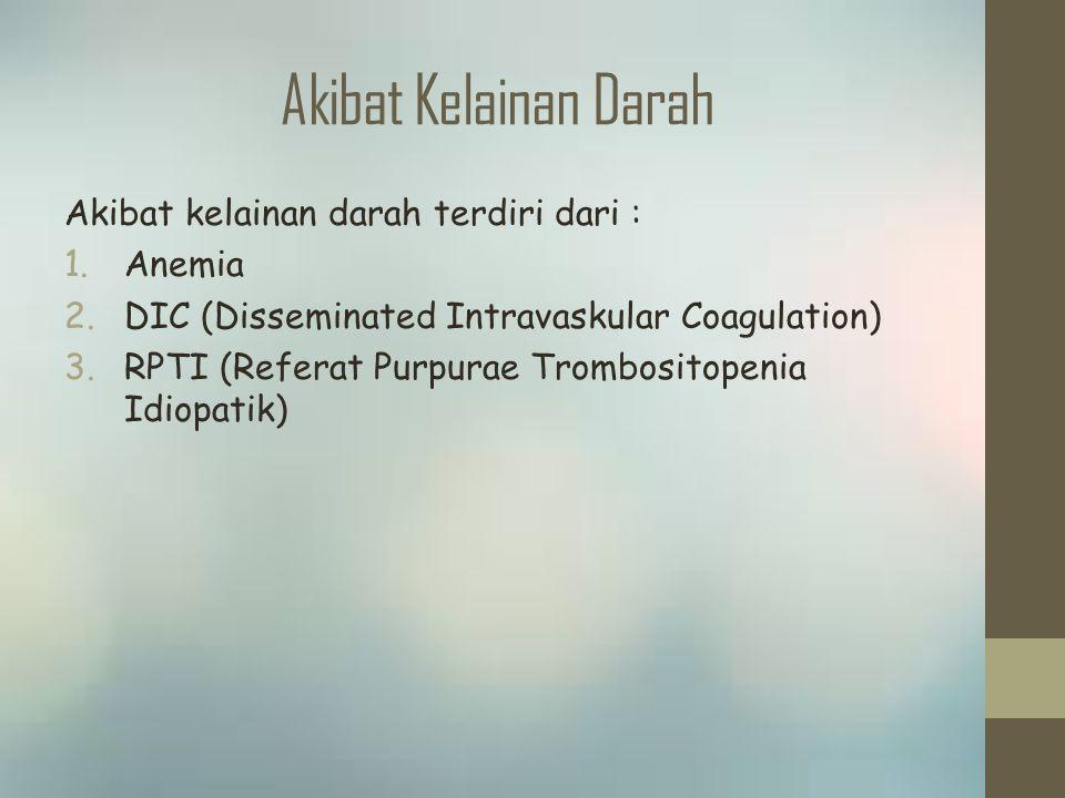 Akibat Kelainan Darah Akibat kelainan darah terdiri dari : 1.Anemia 2.DIC (Disseminated Intravaskular Coagulation) 3.RPTI (Referat Purpurae Trombositopenia Idiopatik)