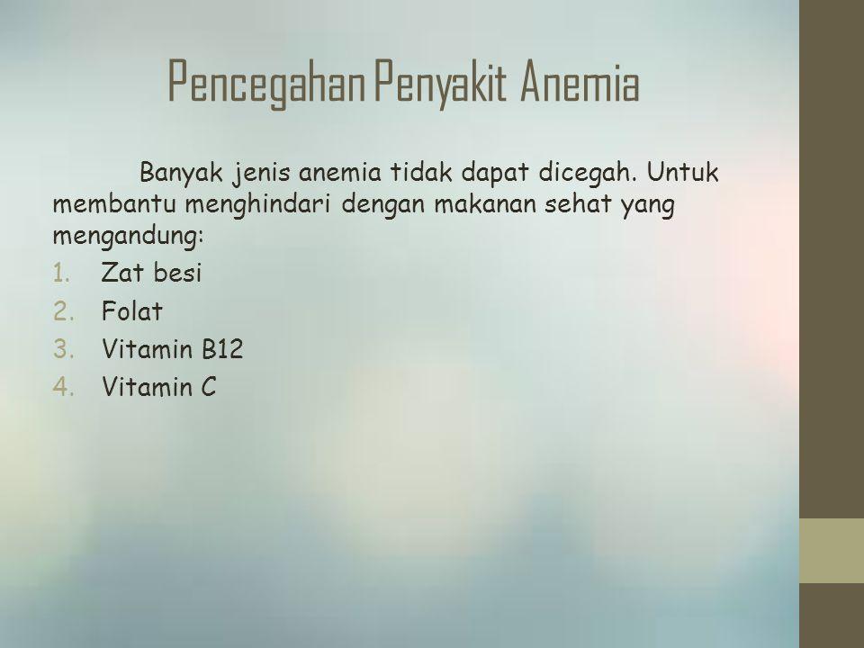 Pencegahan Penyakit Anemia Banyak jenis anemia tidak dapat dicegah. Untuk membantu menghindari dengan makanan sehat yang mengandung: 1.Zat besi 2.Fola