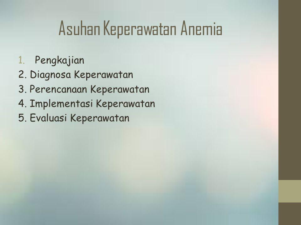 Asuhan Keperawatan Anemia 1.Pengkajian 2. Diagnosa Keperawatan 3. Perencanaan Keperawatan 4. Implementasi Keperawatan 5. Evaluasi Keperawatan