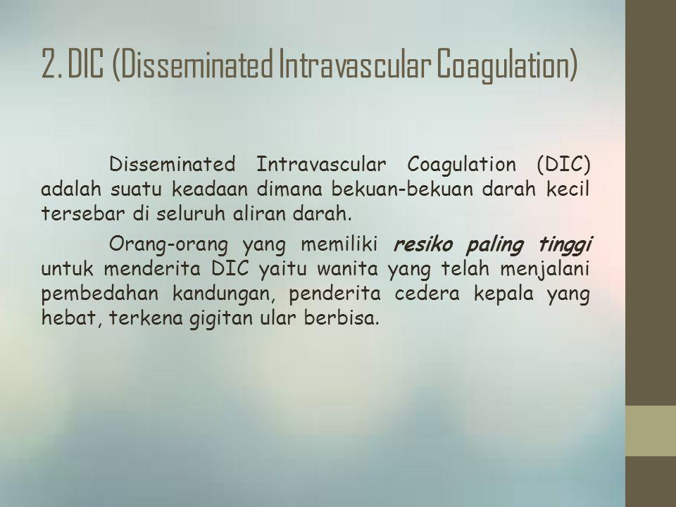 2. DIC (Disseminated Intravascular Coagulation) Disseminated Intravascular Coagulation (DIC) adalah suatu keadaan dimana bekuan-bekuan darah kecil ter