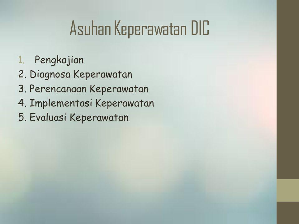 Asuhan Keperawatan DIC 1.Pengkajian 2. Diagnosa Keperawatan 3. Perencanaan Keperawatan 4. Implementasi Keperawatan 5. Evaluasi Keperawatan