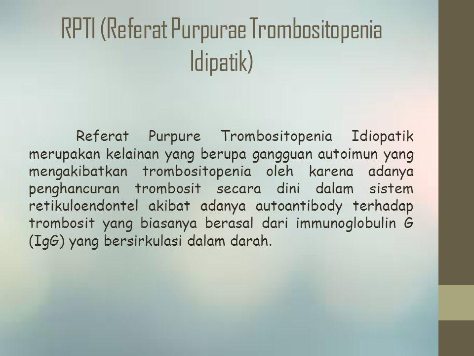 RPTI (Referat Purpurae Trombositopenia Idipatik) Referat Purpure Trombositopenia Idiopatik merupakan kelainan yang berupa gangguan autoimun yang mengakibatkan trombositopenia oleh karena adanya penghancuran trombosit secara dini dalam sistem retikuloendontel akibat adanya autoantibody terhadap trombosit yang biasanya berasal dari immunoglobulin G (IgG) yang bersirkulasi dalam darah.