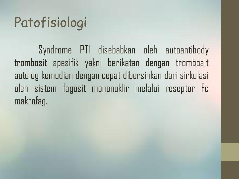 Patofisiologi Syndrome PTI disebabkan oleh autoantibody trombosit spesifik yakni berikatan dengan trombosit autolog kemudian dengan cepat dibersihkan