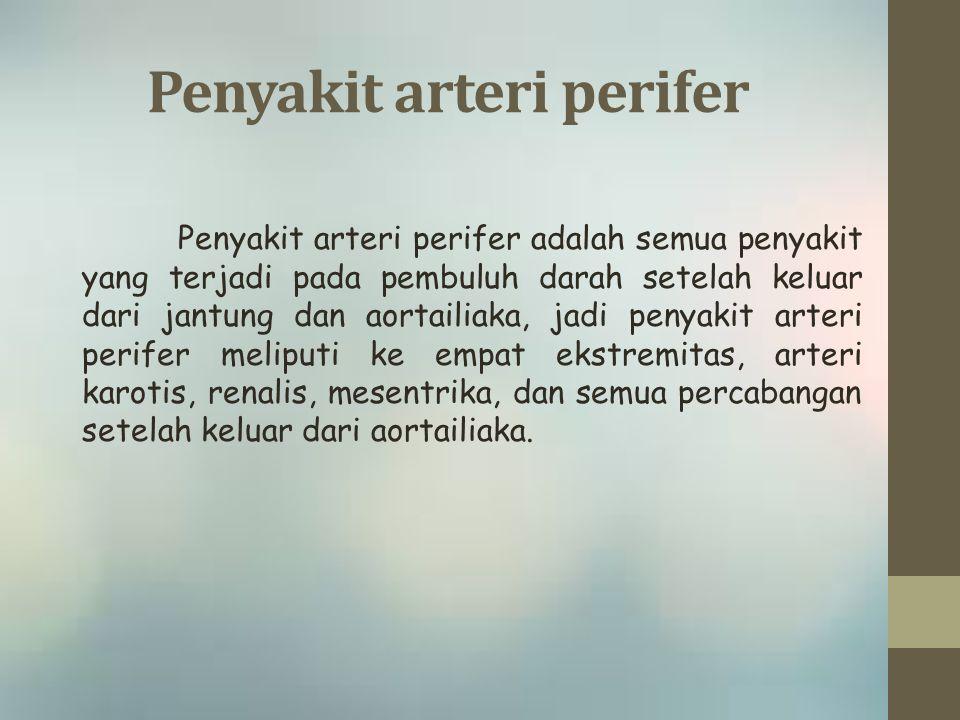 Penyakit arteri perifer Penyakit arteri perifer adalah semua penyakit yang terjadi pada pembuluh darah setelah keluar dari jantung dan aortailiaka, jadi penyakit arteri perifer meliputi ke empat ekstremitas, arteri karotis, renalis, mesentrika, dan semua percabangan setelah keluar dari aortailiaka.