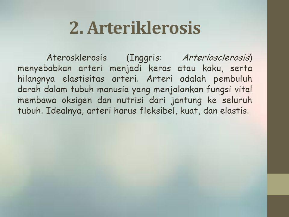 2. Arteriklerosis Aterosklerosis (Inggris: Arteriosclerosis) menyebabkan arteri menjadi keras atau kaku, serta hilangnya elastisitas arteri. Arteri ad